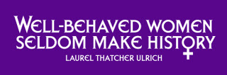 Well-behaved Women Seldom Make History - Laurel Thatcher Ulrich