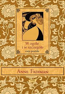 Anne Fadiman. W ogóle i w szczególe. Eseje poufałe.