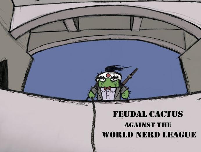 Feudal Cactus Against the World Nerd League