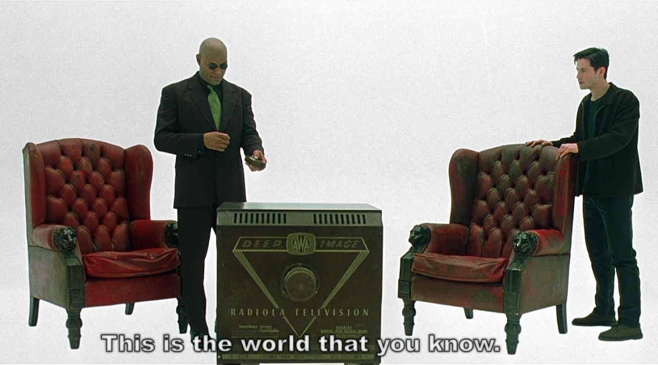 http://4.bp.blogspot.com/_SULXWciuoM8/TLBAHOU59RI/AAAAAAAAAFw/HOsDLQLSroY/s1280/this_is_the_world_that_you_know_the_matrix_40m_35s_television_wing_chairs_morpheus_neo.png