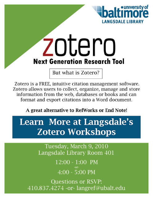 Learn about Zotero, a free, intuitive citation management software. Zotero allows users to collect, organize, manage and store information from the web, databases or books and format citations automatically. This is a great alternative to RefWorks or End Note. Date: Tuesday, March 9, 2010. Place: Langsdale Library Room 401.  Time: (come to either session!) 12:00 - 1:00 PM  or  4:00 - 5:00 PM Questions/ RSVP: 410.837.4274 or langref@ubalt.edu