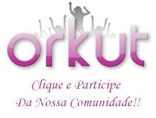 PARTICIPEM DA NOSSA COMUNIDADE NO ORKUT