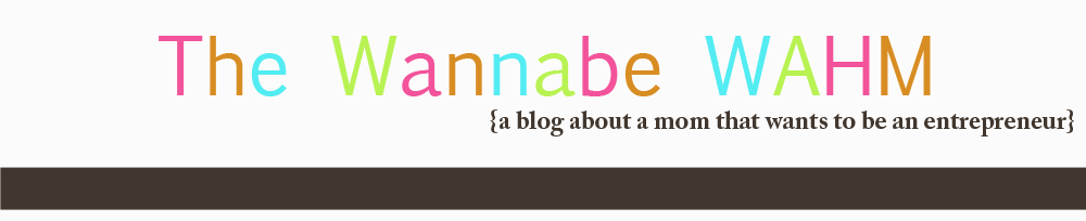 The Wannabe Wahm: Wannabe Work at Home Mommy on a Quest to Start My Own Business
