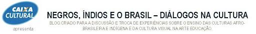 Negros, Índios e o Brasil - diálogos na cultura