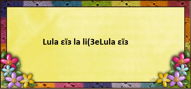 Lula εïз la li(3eLula εïз