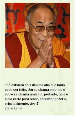 Só existem dois dias no ano que nada pode ser feito. Um se chama ontem e outro se chama amanhã, portanto hoje é o dia certo para amar, acreditar, fazer e principalmente viver. Dalai Lama.