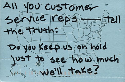 A post card which reads, All you customer service reps - tell the truth: do you keep us on hold just to see how much we'll take?