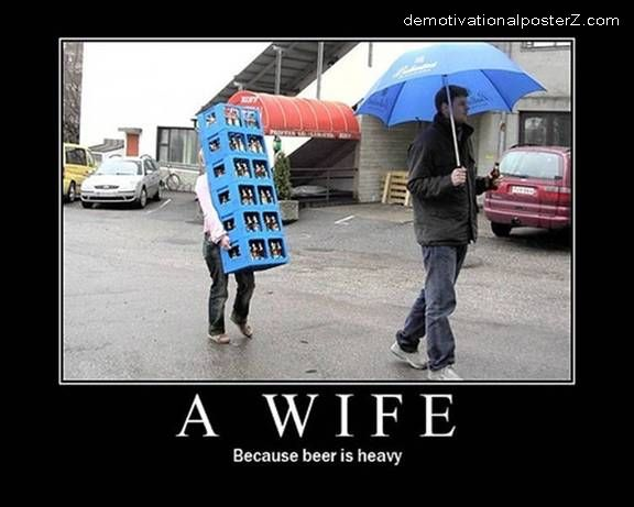 a wife because beer is heavy