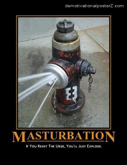 Masturbation - if you resist the urge, you'll just explode