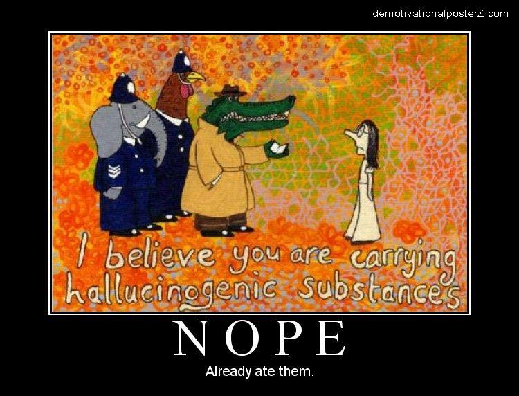 I believe you are carrying hallucinogenic substances