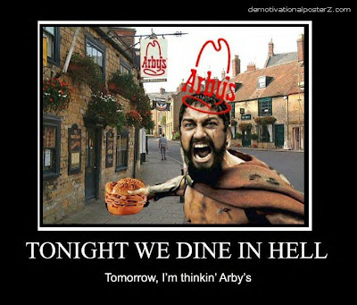 Tonight we dine in hell. Tomorrow, I'm thinking Arby's funny motivational