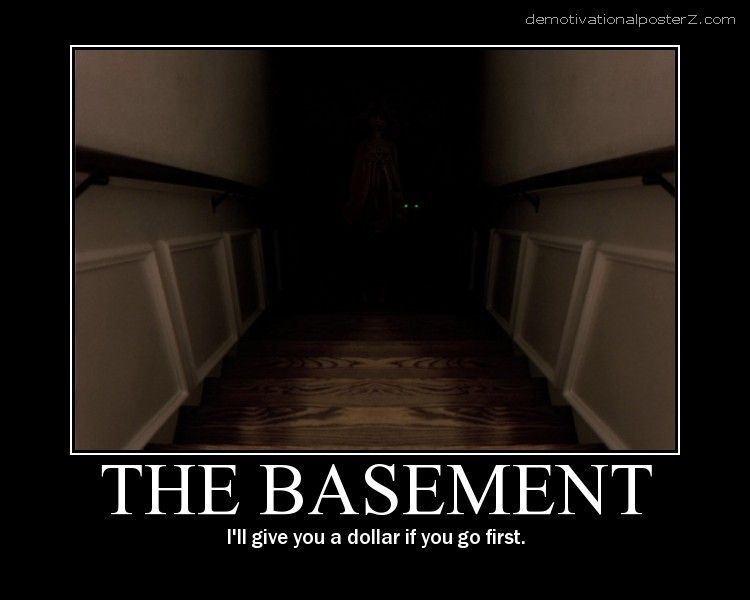 The basement - I'll give you a dollar if you go first
