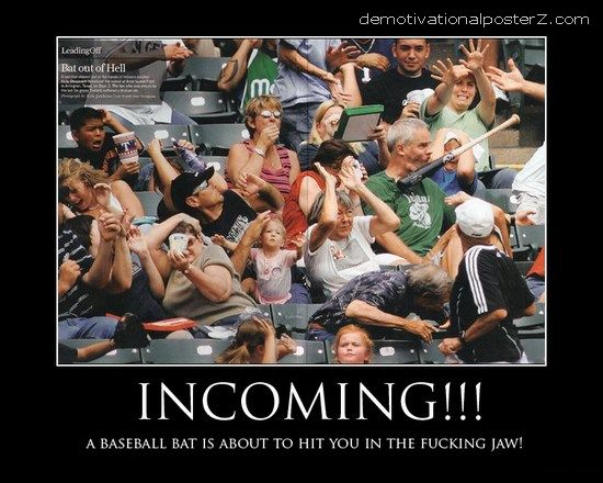 Incoming!!! A baseball bat is about to hit you in the fucking jaw!