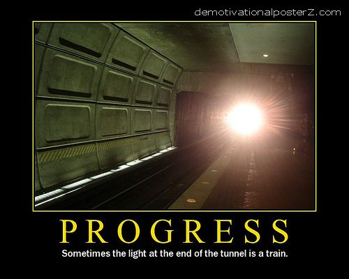 Progress - sometimes the light at the end of the tunnel is a  train demotivational poster