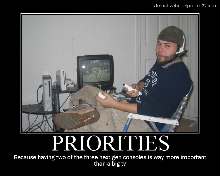 Priorities Because having two of the three next gen consoles is way more important than a big tv. motivational poster