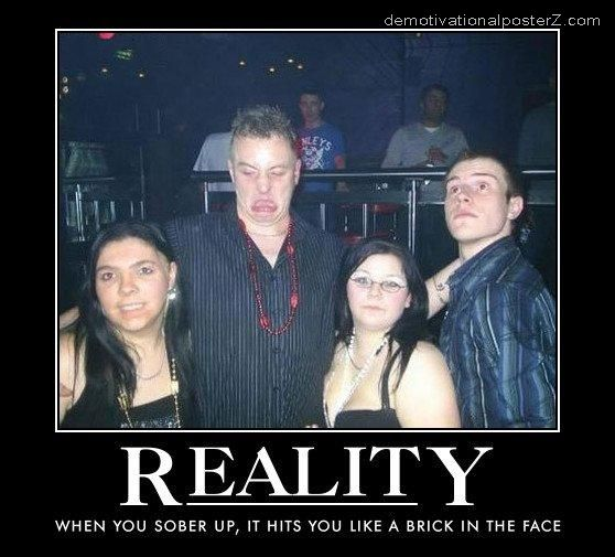 REALITY - WHEN YOU SOBER UP, IT HITS YOU LIKE A BRICK IN THE FACE