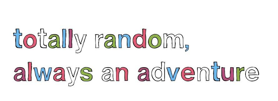 totally random, always an adventure