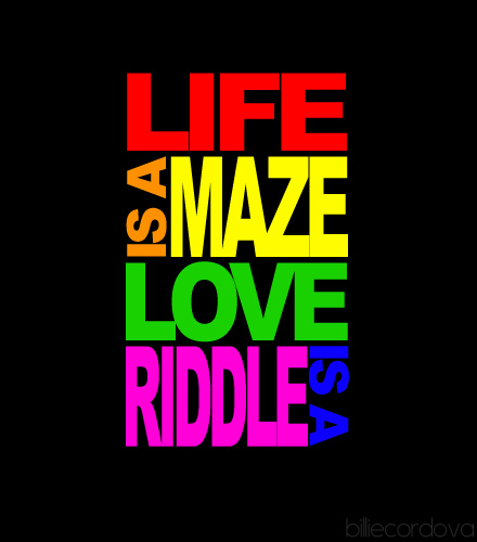 life is a maze and love is a riddle !