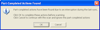 Error message saying: Part-complete actions have been found due to an interruption during last sync. Click OK to complete there actions before scanning. Click Cancel to continue with the scan and ignore the part-completed actions