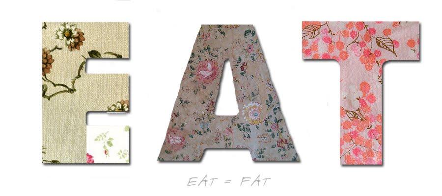 Eat = Fat