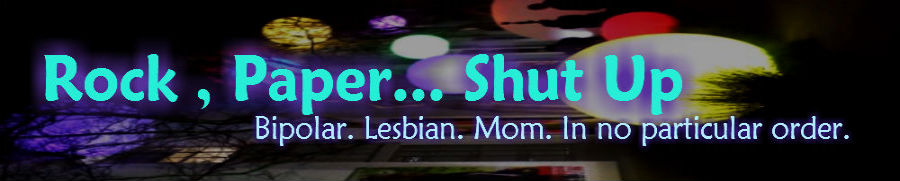 Rock, Paper...Shut Up | Bipolar. Lesbian. Mom. In no particular order.