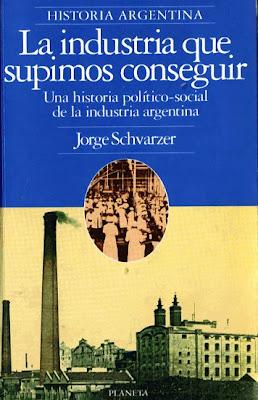 La Industria Que Supimos Conseguir por Jorge Schvarzer