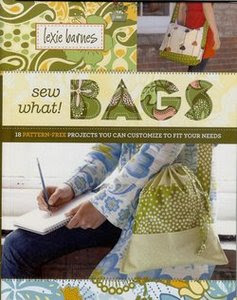 Sew What! Bags: 18 Pattern-Free Projects You Can Customize to Fit Your Needs by Lexie Barnes