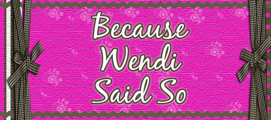 Because Wendi Said So!!!