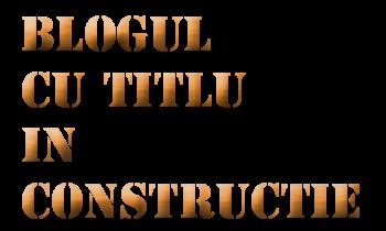 Blogul cu titlu in constructie
