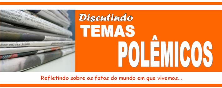 DISCUTINDO TEMAS POLÊMICOS