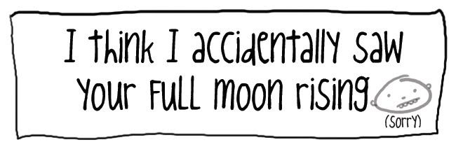 I think I accidentally saw your full moon rising