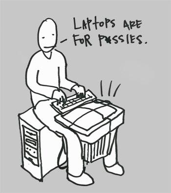 http://4.bp.blogspot.com/_hWcExHhhU0g/StCqisWXHnI/AAAAAAAAAcg/dmXtS0Fmk1A/s400/laptopsarefor-pc-weird-funny-comic.jpg