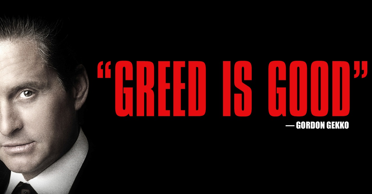 greed is bad Right about now most are reciting what milton friedman or gordon gekko said about greed, and will disagree with me or some may agree with me when i say greed is bad.