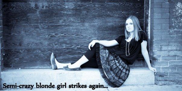 Semi-crazy blonde girl strikes again!