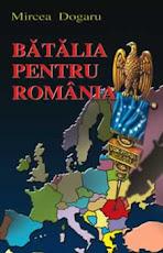 """""""Bătălia pentru România"""" - Mircea Dogaru"""