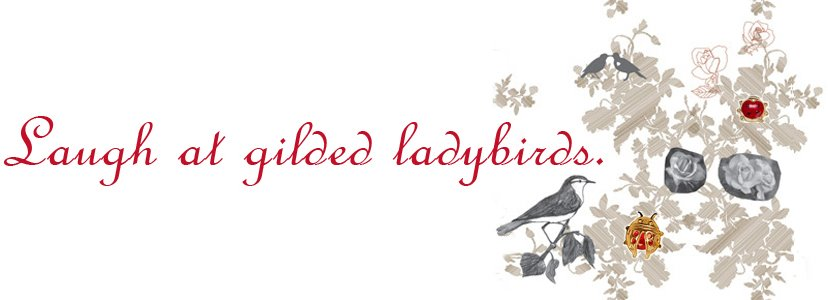 Laugh at gilded ladybirds.