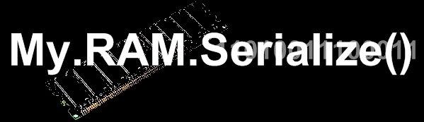 My.RAM.Serialize()