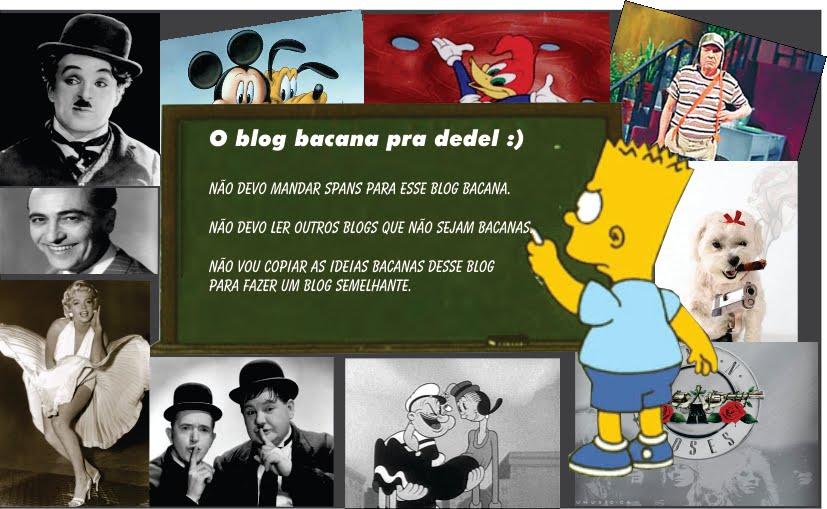 O blog bacana pra dedel ;)