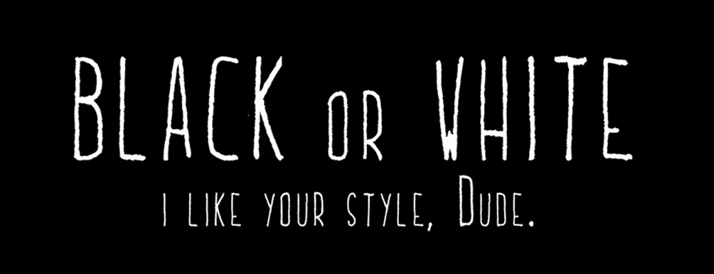 BLACK OR WHITE : I like your style, Dude