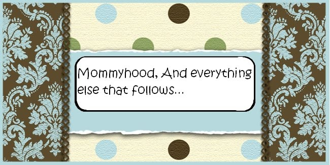 Mommyhood, and everything else that follows..