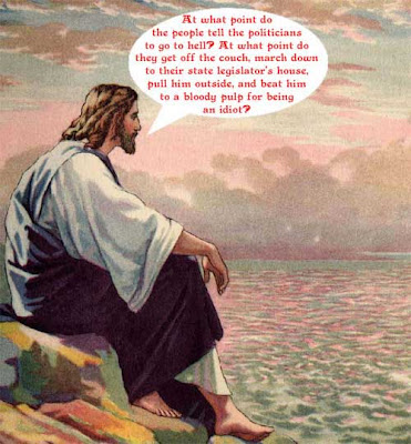 Jesus wondering aloud when people should go and beat their state legislators to a bloody pulp for being an idiot