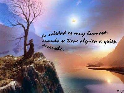 La soledad es muy hermosa cuando se tiene alguien a quién decírselo