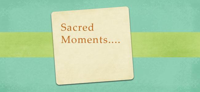 Sacred Moments...