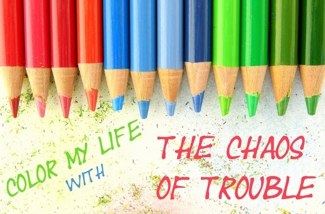 Color My Life with the Chaos of Trouble