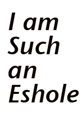 I AM SUCH AN ESHOLE