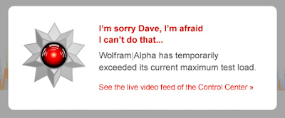 I'm sorry Dave, I'm afraid I can't do that... Wolfram|Alpha has temporarily exceeded its current maximum test load.