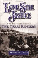 Lone Star Justice, The First Century of the Texas Rangers by Robert M. Utley front cover