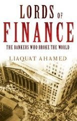 Lords of Finance: 1929, The Great Depression - and the Bankers Who Broke the World by Liaquat Ahamed