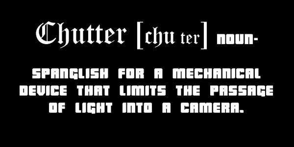 My Chutter [CHU ter] n-Spanglish for a device that limits the passage of light into a camera.