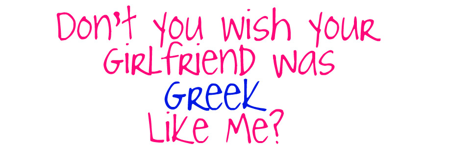 Don't You Wish Your Girlfriend Was Greek Like Me?